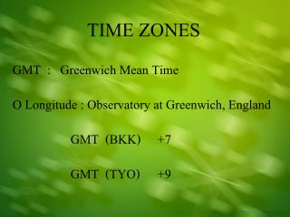 TIME ZONES GMT  :   Greenwich Mean Time O Longitude : Observatory at Greenwich, England