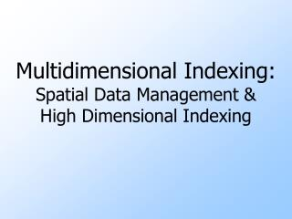 Multidimensional Indexing:  Spatial Data Management &  High Dimensional Indexing