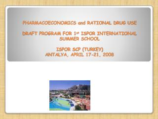 PHARMACOECONOMICS and RATIONAL DRUG USE DRAFT PROGRAM FOR 1 st  ISPOR INTERNATIONAL SUMMER SCHOOL  ISPOR SCP (TURKEY) AN
