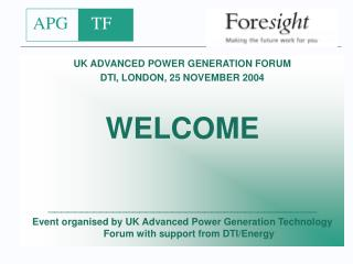 UK ADVANCED POWER GENERATION FORUM DTI, LONDON, 25 NOVEMBER 2004 WELCOME