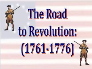 The Road to Revolution: (1761-1776)