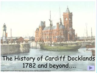 The History of Cardiff Docklands  1782 and beyond ….