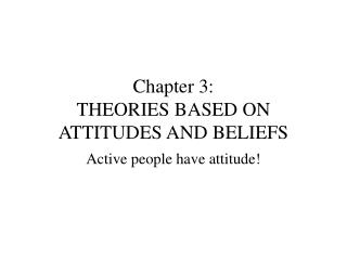 Chapter 3: THEORIES BASED ON ATTITUDES AND BELIEFS