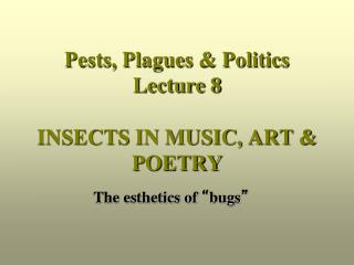 Pests, Plagues & Politics Lecture 8 INSECTS IN MUSIC, ART & POETRY