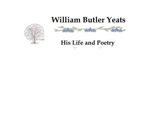 William Butler Yeats           His Life and Poetry
