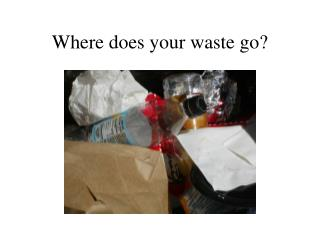 Where does your waste go?