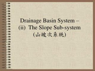 Drainage Basin System –  (ii)  The Slope Sub-system   ( 山坡次系統 )