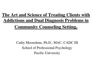 Cathy Moonshine, Ph.D., MAC, CADC III School of Professional Psychology Pacific University