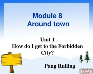 Module 8   Around town Unit 1 How do I get to the Forbidden City?                   Pang Ruiling