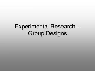 Experimental Research –  Group Designs