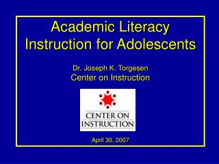 Academic Literacy Instruction for Adolescents Dr. Joseph K. Torgesen Center on Instruction April 30, 2007