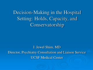 Decision-Making in the Hospital Setting: Holds, Capacity, and Conservatorship