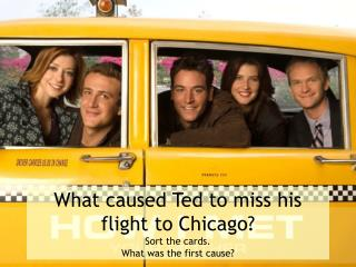 What caused Ted to miss his flight to Chicago? Sort the cards. What was the first cause?