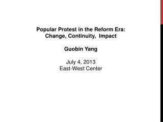 Popular Protest in the Reform Era:  Change, Continuity,  Impact Guobin Yang July 4, 2013