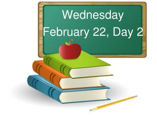 Wednesday February 22, Day 2