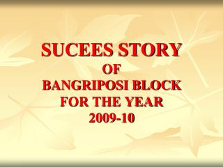 SUCEES STORY OF BANGRIPOSI BLOCK FOR THE YEAR 2009-10