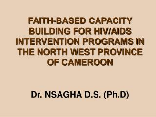 FAITH-BASED CAPACITY BUILDING FOR HIV/AIDS INTERVENTION PROGRAMS IN THE NORTH WEST PROVINCE OF CAMEROON Dr. NSAGHA D.S.