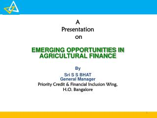 A  Presentation  on EMERGING OPPORTUNITIES IN  AGRICULTURAL FINANCE By Sri S  S  BHAT