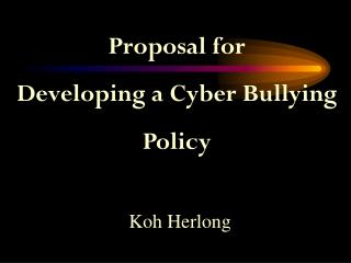 Proposal for Developing a Cyber Bullying  Policy