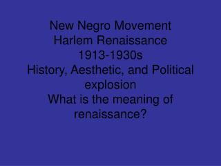 New Negro Movement Harlem Renaissance 1913-1930s History, Aesthetic, and Political explosion What is the meaning of rena
