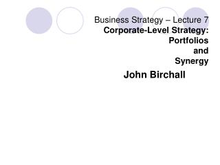 Business Strategy – Lecture 7 Corporate-Level Strategy: Portfolios  and  Synergy