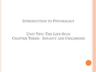 Introduction to Psychology  Unit Two: The Life Span Chapter Three-  Infancy and Childhood