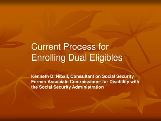 Current Process for Enrolling Dual Eligibles Kenneth D. Nibali, Consultant on Social Security