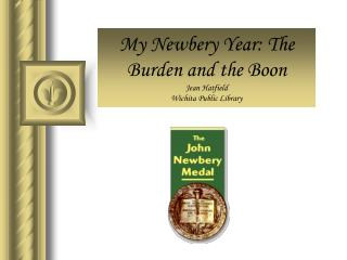 My Newbery Year: The Burden and the Boon Jean Hatfield Wichita Public Library