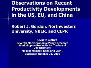 Observations on Recent Productivity Developments in the US, EU, and China Robert J. Gordon, Northwestern University, NBE