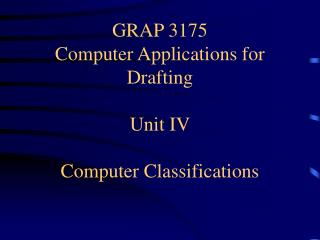 GRAP 3175 Computer Applications for Drafting Unit IV Computer Classifications