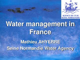 Water management in France Mathieu AHYERRE Seine Normandie Water Agency