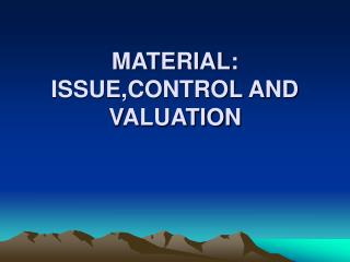 MATERIAL: ISSUE,CONTROL AND VALUATION