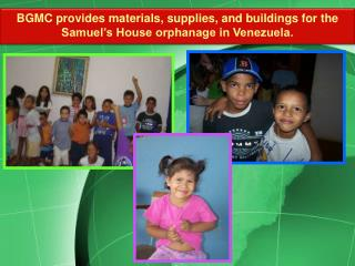 BGMC provides materials, supplies, and buildings for the Samuel's House orphanage in Venezuela.