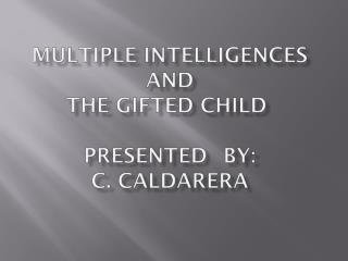 MULTIPLE INTELLIGENCES AND THE GIFTED CHILD  PRESENTED 	BY:  C. CALDARERA