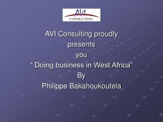 "AVI Consulting proudly  presents  you  "" Doing business in West Africa"" By Philippe Bakahoukoutela"