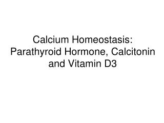 Calcium Homeostasis:  Parathyroid Hormone, Calcitonin and Vitamin D3