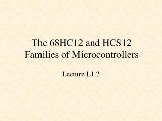 The 68HC12 and HCS12 Families of Microcontrollers