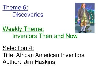 Theme 6: 	Discoveries Weekly Theme: 	Inventors Then and Now Selection 4: Title: African American Inventors Author:  Jim
