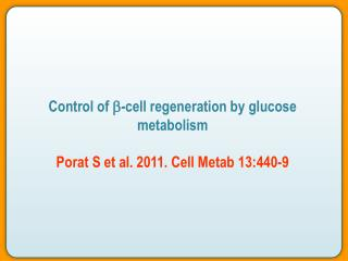 Control of  b -cell regeneration by glucose metabolism Porat S et al. 2011. Cell Metab 13:440-9