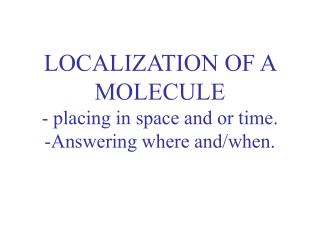 LOCALIZATION OF A MOLECULE - placing in space and or time. -Answering where and/when.