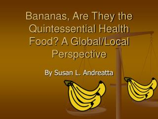 Bananas, Are They the Quintessential Health Food? A Global/Local Perspective