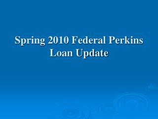 Spring 2010 Federal Perkins Loan Update