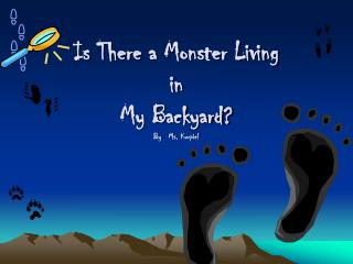Is There a Monster Living  in My Backyard? By   Ms. Kurpiel
