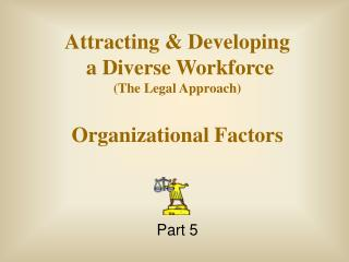 Attracting & Developing  a Diverse Workforce (The Legal Approach) Organizational Factors