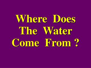 Where  Does  The  Water  Come  From ?