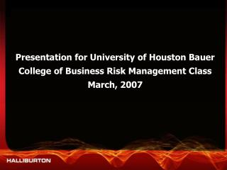 Presentation for University of Houston Bauer College of Business Risk Management Class March, 2007