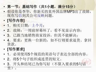 第一节:基础写作(共 1 小题,满分 15 分) 假设你是李华,你新买的某外国品牌 MP3 出了故障,现你写 信 到其公司 反映 问题。 [ 写作内容 ] 1 .购买日期: 上个月 ;