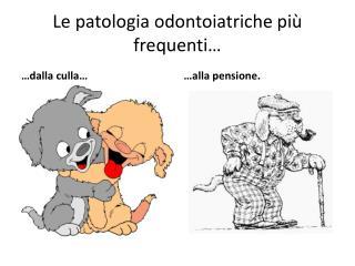 Le patologia odontoiatriche più  frequenti…
