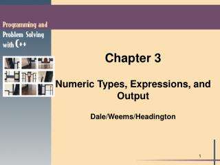 Chapter 3 Numeric Types, Expressions, and Output Dale/Weems/Headington
