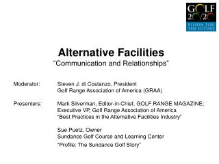 "Alternative Facilities ""Communication and Relationships"" Moderator:  	Steven J. di Costanzo, President 		Golf Range Asso"